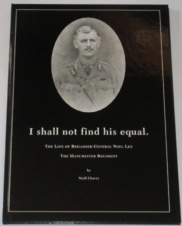 I Shall Not Find His Equal - The Life of Brigadier-General Noel Lee The Manchester Regiment, by Niall Cherry
